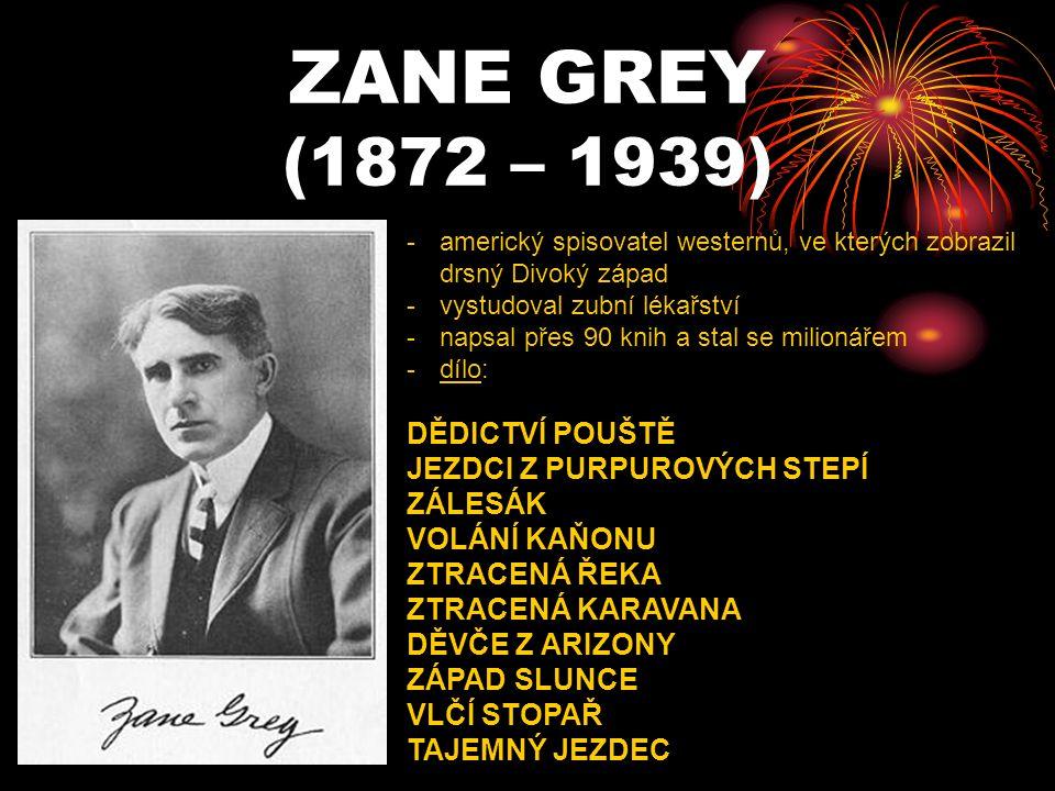 ZANE GREY (1872 – 1939) -a-americký spisovatel westernů, ve kterých zobrazil drsný Divoký západ -v-vystudoval zubní lékařství -n-napsal přes 90 knih a