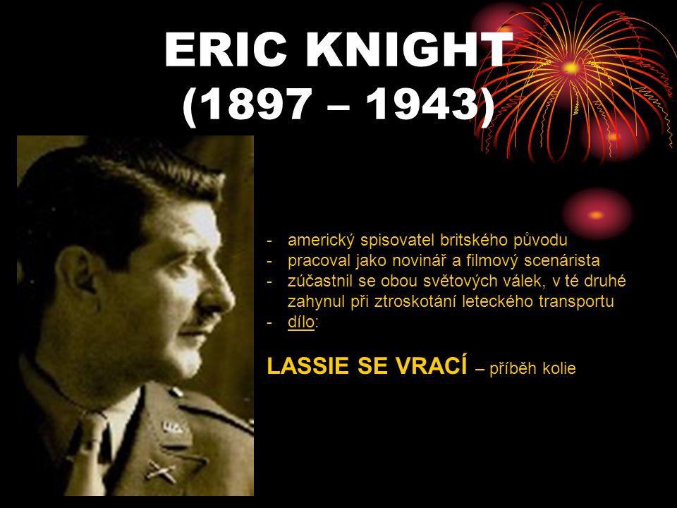 ERIC KNIGHT (1897 – 1943) -a-americký spisovatel britského původu -p-pracoval jako novinář a filmový scenárista -z-zúčastnil se obou světových válek,