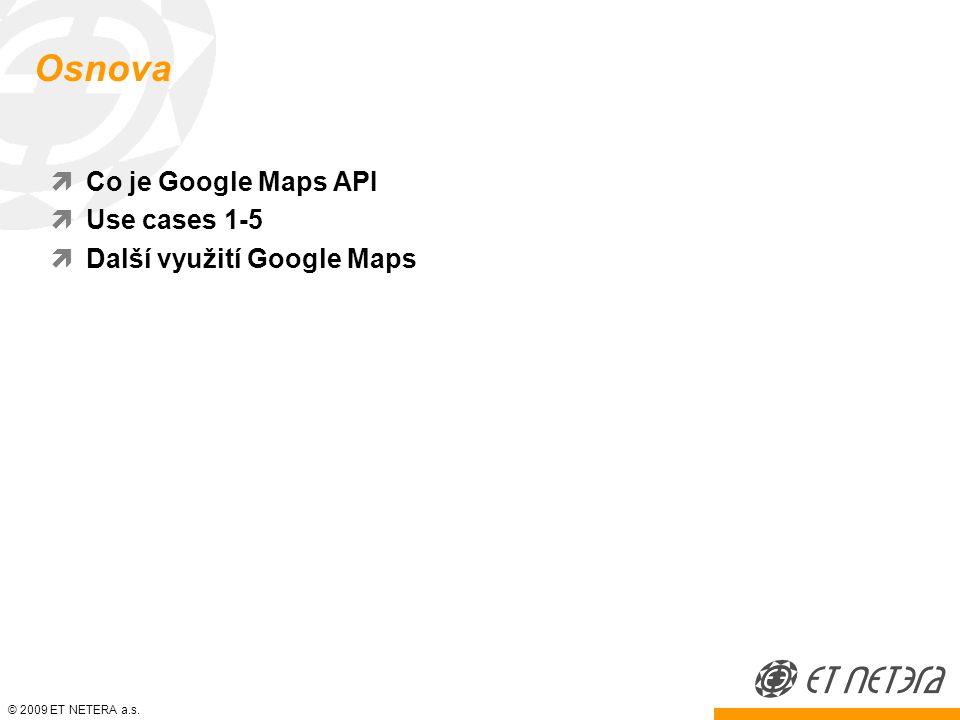 © 2009 ET NETERA a.s. Osnova  Co je Google Maps API  Use cases 1-5  Další využití Google Maps
