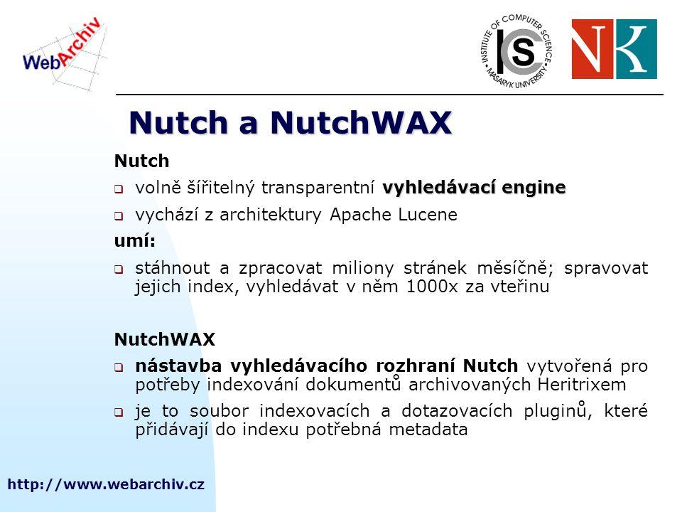http://www.webarchiv.cz Nutch a NutchWAX Nutch vyhledávací engine  volně šířitelný transparentní vyhledávací engine  vychází z architektury Apache Lucene umí:  stáhnout a zpracovat miliony stránek měsíčně; spravovat jejich index, vyhledávat v něm 1000x za vteřinu NutchWAX  nástavba vyhledávacího rozhraní Nutch vytvořená pro potřeby indexování dokumentů archivovaných Heritrixem  je to soubor indexovacích a dotazovacích pluginů, které přidávají do indexu potřebná metadata