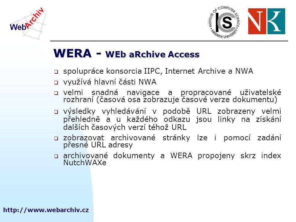 http://www.webarchiv.cz WERA - WEb aRchive Access  spolupráce konsorcia IIPC, Internet Archive a NWA  využívá hlavní části NWA  velmi snadná navigace a propracované uživatelské rozhraní (časová osa zobrazuje časové verze dokumentu)  výsledky vyhledávání v podobě URL zobrazeny velmi přehledně a u každého odkazu jsou linky na získání dalších časových verzí téhož URL  zobrazovat archivované stránky lze i pomocí zadání přesné URL adresy  archivované dokumenty a WERA propojeny skrz index NutchWAXe