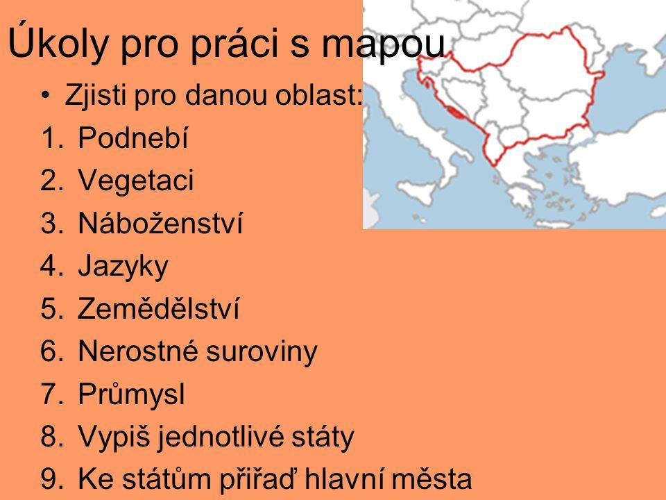 Úkoly pro práci s mapou Zjisti pro danou oblast: 1.Podnebí 2.Vegetaci 3.Náboženství 4.Jazyky 5.Zemědělství 6.Nerostné suroviny 7.Průmysl 8.Vypiš jednotlivé státy 9.Ke státům přiřaď hlavní města