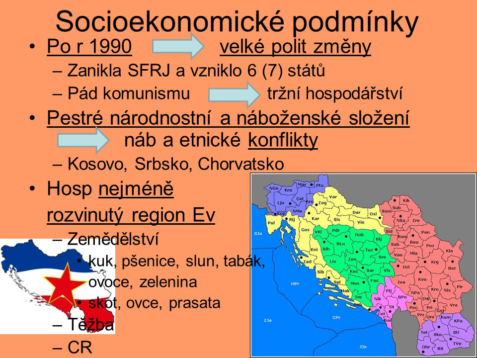 Socioekonomické podmínky Po r 1990 velké polit změny –Zanikla SFRJ a vzniklo 6 (7) států –Pád komunismu tržní hospodářství Pestré národnostní a náboženské složení náb a etnické konflikty –Kosovo, Srbsko, Chorvatsko Hosp nejméně rozvinutý region Ev –Zemědělství kuk, pšenice, slun, tabák, ovoce, zelenina skot, ovce, prasata –Těžba –CR