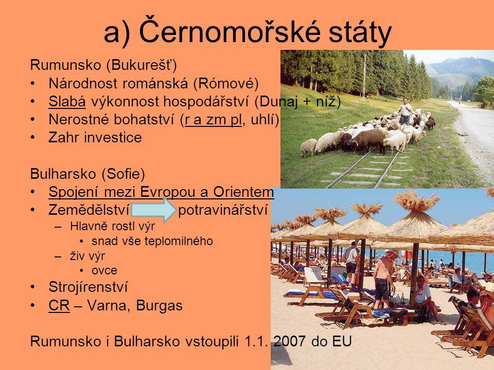 a) Černomořské státy Rumunsko (Bukurešť) Národnost románská (Rómové) Slabá výkonnost hospodářství (Dunaj + níž) Nerostné bohatství (r a zm pl, uhlí) Zahr investice Bulharsko (Sofie) Spojení mezi Evropou a Orientem Zemědělství potravinářství –Hlavně rostl výr snad vše teplomilného –živ výr ovce Strojírenství CR – Varna, Burgas Rumunsko i Bulharsko vstoupili 1.1.