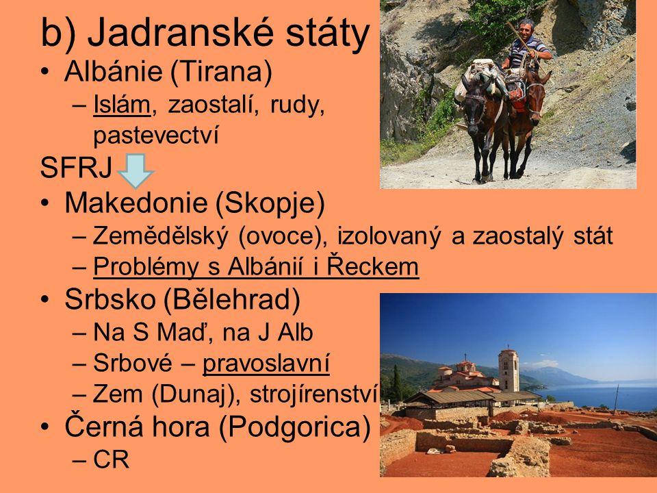 b) Jadranské státy Albánie (Tirana) –Islám, zaostalí, rudy, pastevectví SFRJ Makedonie (Skopje) –Zemědělský (ovoce), izolovaný a zaostalý stát –Problémy s Albánií i Řeckem Srbsko (Bělehrad) –Na S Maď, na J Alb –Srbové – pravoslavní –Zem (Dunaj), strojírenství Černá hora (Podgorica) –CR