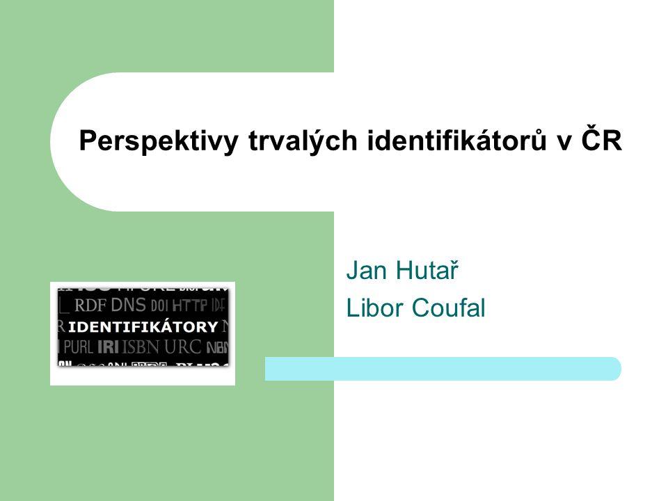 Perspektivy trvalých identifikátorů v ČR Jan Hutař Libor Coufal