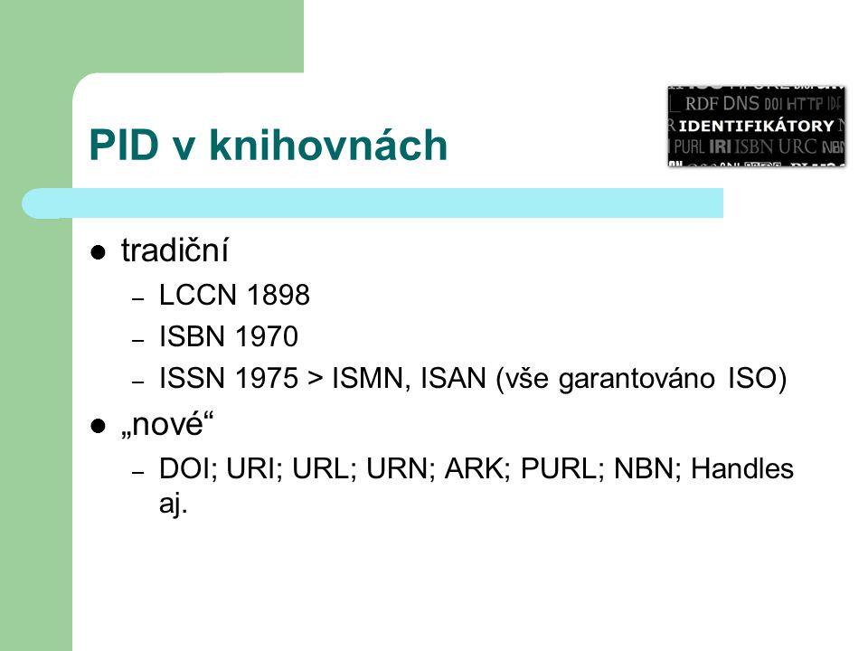 "PID v knihovnách tradiční – LCCN 1898 – ISBN 1970 – ISSN 1975 > ISMN, ISAN (vše garantováno ISO) ""nové"" – DOI; URI; URL; URN; ARK; PURL; NBN; Handles"