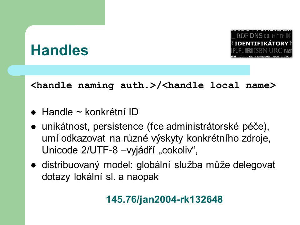 """Handles / Handle ~ konkrétní ID unikátnost, persistence (fce administrátorské péče), umí odkazovat na různé výskyty konkrétního zdroje, Unicode 2/UTF-8 –vyjádří """"cokoliv , distribuovaný model: globální služba může delegovat dotazy lokální sl."""