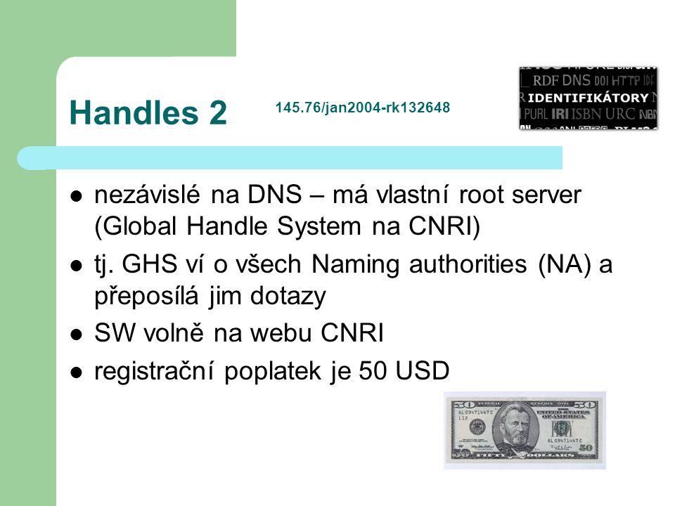 Handles 2 nezávislé na DNS – má vlastní root server (Global Handle System na CNRI) tj. GHS ví o všech Naming authorities (NA) a přeposílá jim dotazy S