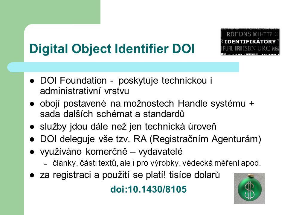 Digital Object Identifier DOI DOI Foundation - poskytuje technickou i administrativní vrstvu obojí postavené na možnostech Handle systému + sada dalších schémat a standardů služby jdou dále než jen technická úroveň DOI deleguje vše tzv.