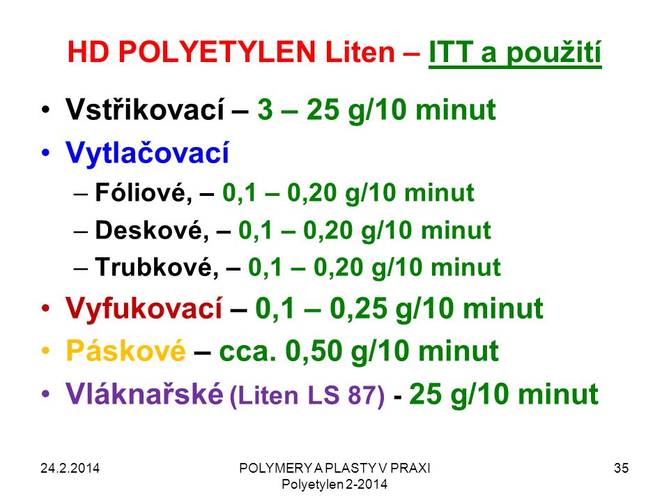 HD POLYETYLEN Liten – ITT a použití Vstřikovací – 3 – 25 g/10 minut Vytlačovací –Fóliové, – 0,1 – 0,20 g/10 minut –Deskové, – 0,1 – 0,20 g/10 minut –T
