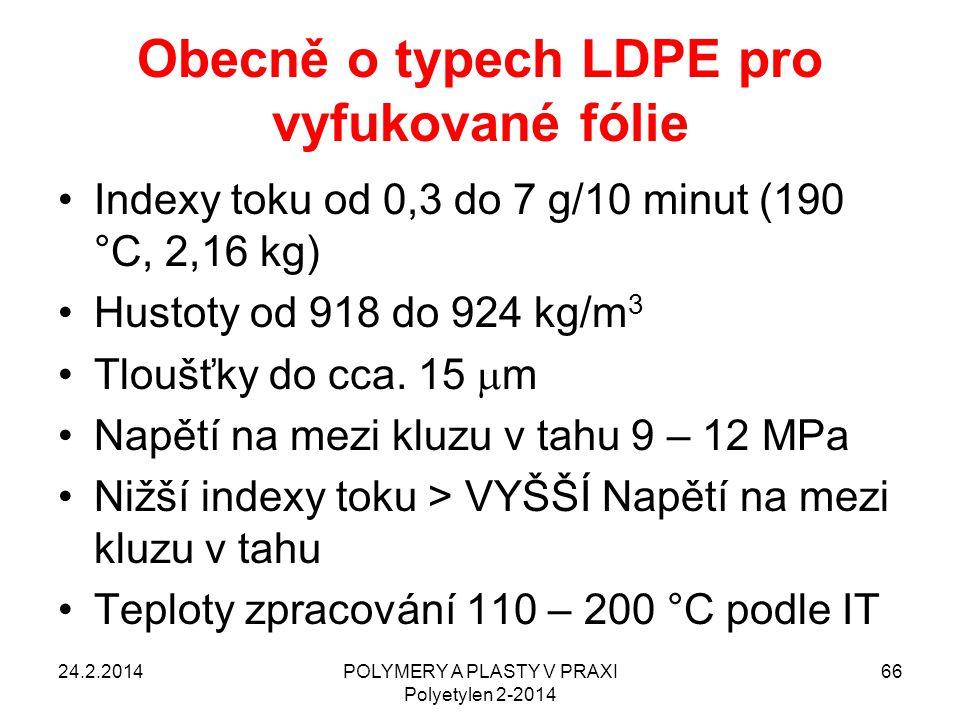 Obecně o typech LDPE pro vyfukované fólie Indexy toku od 0,3 do 7 g/10 minut (190 °C, 2,16 kg) Hustoty od 918 do 924 kg/m 3 Tloušťky do cca. 15  m Na