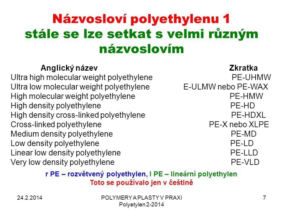 Názvosloví polyethylenu 2 24.2.2014POLYMERY A PLASTY V PRAXI Polyetylen 2-2014 8 Ultra-high-molecular-weight polyethylene (UHMWPE) Ultra-low-molecular-weight polyethylene (ULMWPE or PE- WAX) High-molecular-weight polyethylene (HMWPE) High-density polyethylene (HDPE) High-density cross-linked polyethylene (HDXLPE) Cross-linked polyethylene (PEX or XLPE) Medium-density polyethylene (MDPE) Linear low-density polyethylene (LLDPE) Low-density polyethylene (LDPE) Very-low-density polyethylene (VLDPE) Chlorinated polyethylene (CPE)