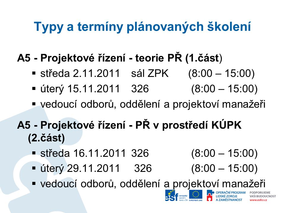Typy a termíny plánovaných školení A5 - Projektové řízení - teorie PŘ (1.část)  středa 2.11.2011sál ZPK (8:00 – 15:00)  úterý 15.11.2011326 (8:00 – 15:00)  vedoucí odborů, oddělení a projektoví manažeři A5 - Projektové řízení - PŘ v prostředí KÚPK (2.část)  středa 16.11.2011326 (8:00 – 15:00)  úterý 29.11.2011 326 (8:00 – 15:00)  vedoucí odborů, oddělení a projektoví manažeři