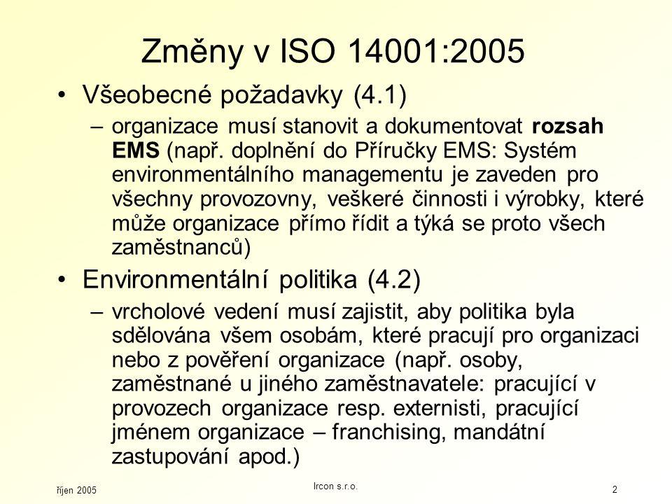 říjen 2005 Ircon s.r.o. 2 Změny v ISO 14001:2005 Všeobecné požadavky (4.1) –organizace musí stanovit a dokumentovat rozsah EMS (např. doplnění do Přír