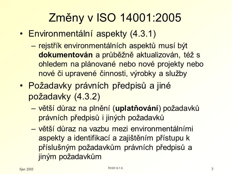 říjen 2005 Ircon s.r.o. 3 Změny v ISO 14001:2005 Environmentální aspekty (4.3.1) –rejstřík environmentálních aspektů musí být dokumentován a průběžně