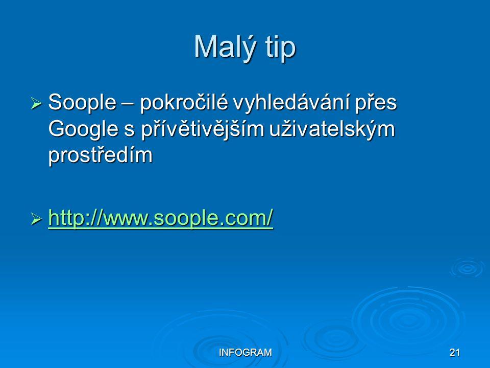 INFOGRAM21 Malý tip  Soople – pokročilé vyhledávání přes Google s přívětivějším uživatelským prostředím  http://www.soople.com/ http://www.soople.co