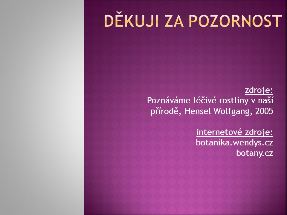 zdroje: Poznáváme léčivé rostliny v naší přírodě, Hensel Wolfgang, 2005 internetové zdroje: botanika.wendys.cz botany.cz
