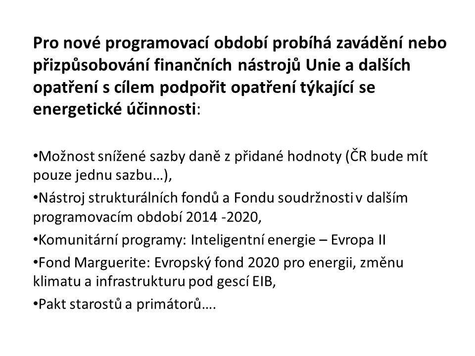 Pro nové programovací období probíhá zavádění nebo přizpůsobování finančních nástrojů Unie a dalších opatření s cílem podpořit opatření týkající se energetické účinnosti: Možnost snížené sazby daně z přidané hodnoty (ČR bude mít pouze jednu sazbu…), Nástroj strukturálních fondů a Fondu soudržnosti v dalším programovacím období 2014 -2020, Komunitární programy: Inteligentní energie – Evropa II Fond Marguerite: Evropský fond 2020 pro energii, změnu klimatu a infrastrukturu pod gescí EIB, Pakt starostů a primátorů….