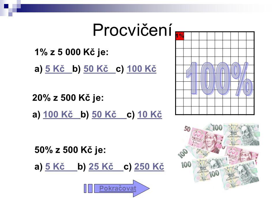 Procvičení 1% 1% z 5 000 Kč je: a) 5 Kč b) 50 Kč c) 100 Kč5 Kč 50 Kč 100 Kč 20% z 500 Kč je: a) 100 Kč b) 50 Kč c) 10 Kč100 Kč 50 Kč 10 Kč 50% z 500 Kč je: a) 5 Kč b) 25 Kč c) 250 Kč5 Kč 25 Kč 250 Kč Pokračovat