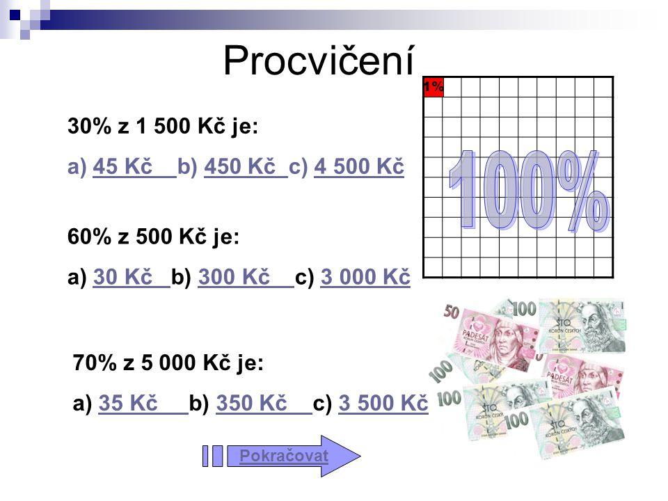 Procvičení 1% 30% z 1 500 Kč je: a) 45 Kč b) 450 Kč c) 4 500 Kč45 Kč 450 Kč 4 500 Kč 60% z 500 Kč je: a) 30 Kč b) 300 Kč c) 3 000 Kč30 Kč 300 Kč 3 000 Kč 70% z 5 000 Kč je: a) 35 Kč b) 350 Kč c) 3 500 Kč35 Kč 350 Kč 3 500 Kč Pokračovat