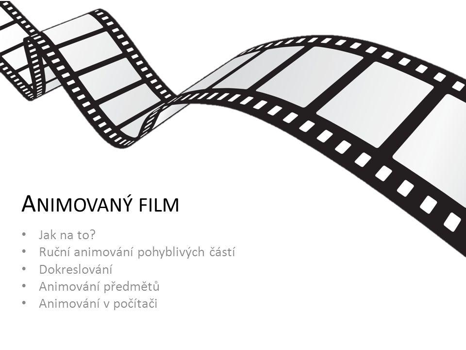 A NIMOVANÝ FILM Jak na to? Ruční animování pohyblivých částí Dokreslování Animování předmětů Animování v počítači