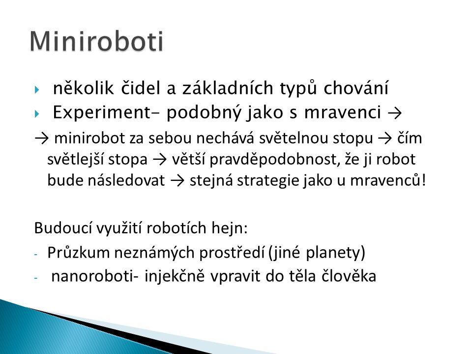  několik čidel a základních typů chování  Experiment- podobný jako s mravenci → → minirobot za sebou nechává světelnou stopu → čím světlejší stopa → větší pravděpodobnost, že ji robot bude následovat → stejná strategie jako u mravenců.