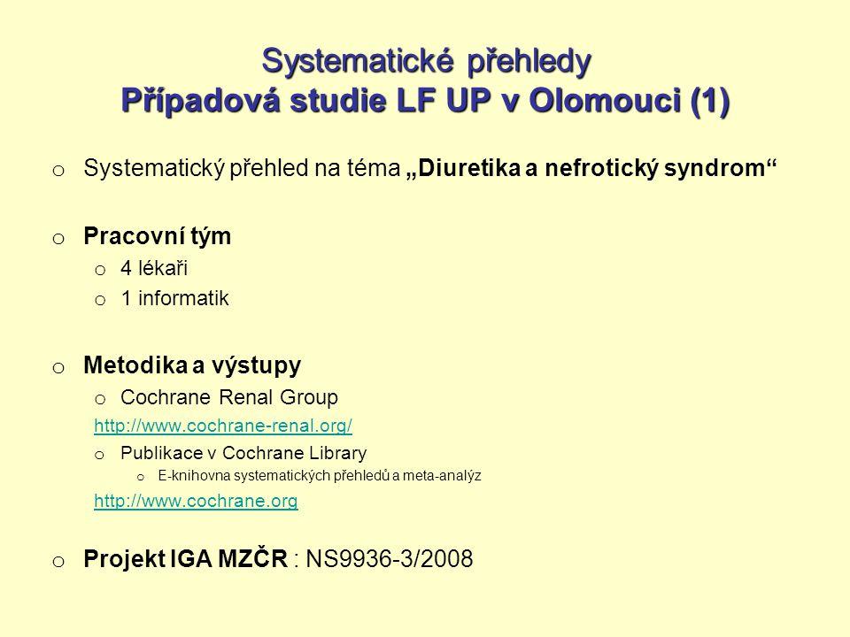 """Systematické přehledy Případová studie LF UP v Olomouci (1) o Systematický přehled na téma """"Diuretika a nefrotický syndrom o Pracovní tým o 4 lékaři o 1 informatik o Metodika a výstupy o Cochrane Renal Group http://www.cochrane-renal.org/ o Publikace v Cochrane Library o E-knihovna systematických přehledů a meta-analýz http://www.cochrane.org o Projekt IGA MZČR : NS9936-3/2008"""