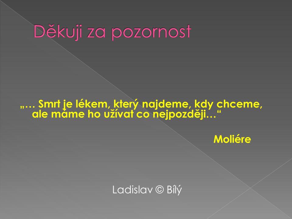 """""""… Smrt je lékem, který najdeme, kdy chceme, ale máme ho užívat co nejpozději… Moliére Ladislav © Bílý"""