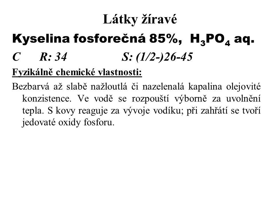 Látky žíravé Kyselina fosforečná 85%, H 3 PO 4 aq. CR: 34S: (1/2-)26-45 Fyzikálně chemické vlastnosti: Bezbarvá až slabě nažloutlá či nazelenalá kapal