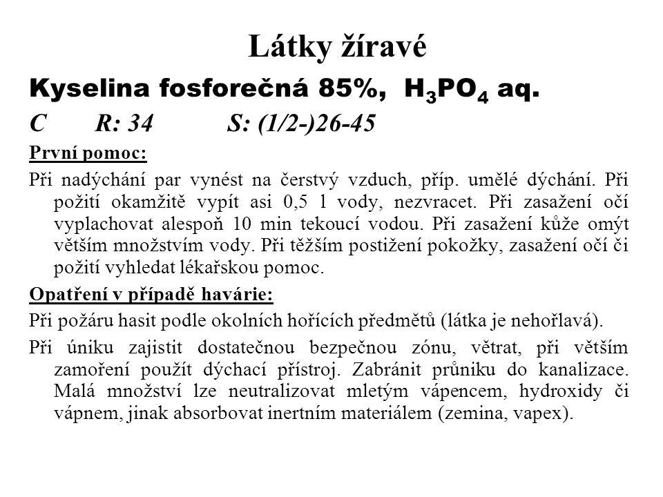 Látky žíravé Kyselina fosforečná 85%, H 3 PO 4 aq. CR: 34S: (1/2-)26-45 První pomoc: Při nadýchání par vynést na čerstvý vzduch, příp. umělé dýchání.