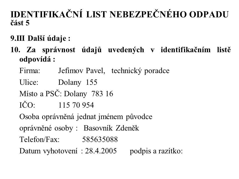 IDENTIFIKAČNÍ LIST NEBEZPEČNÉHO ODPADU část 5 9.III Další údaje : 10. Za správnost údajů uvedených v identifikačním listě odpovídá : Firma: Jefimov Pa