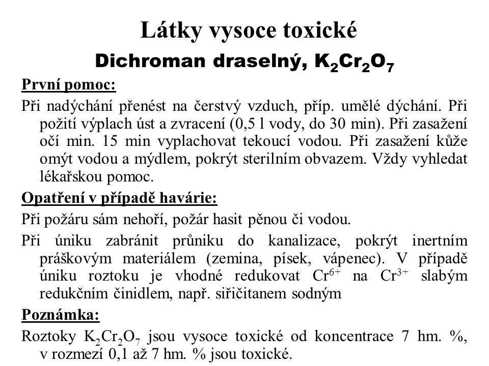 Látky vysoce toxické Dichroman draselný, K 2 Cr 2 O 7 První pomoc: Při nadýchání přenést na čerstvý vzduch, příp. umělé dýchání. Při požití výplach ús