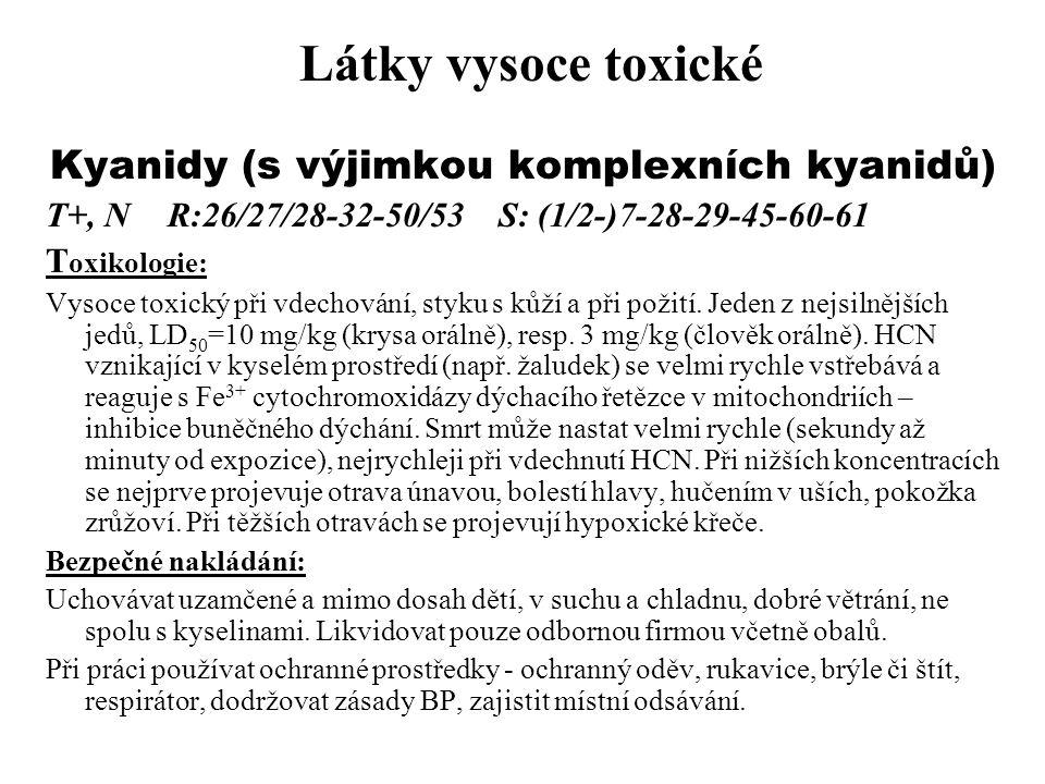 Látky vysoce toxické Kyanidy (s výjimkou komplexních kyanidů) T+, N R:26/27/28-32-50/53 S: (1/2-)7-28-29-45-60-61 T oxikologie: Vysoce toxický při vde