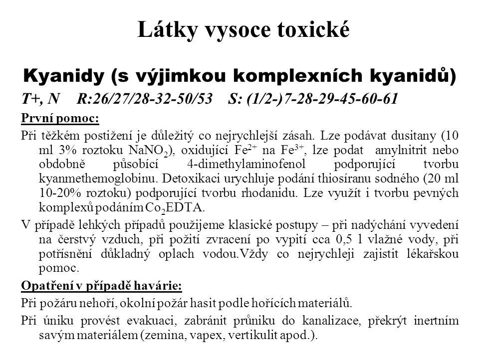 Látky vysoce toxické Kyanidy (s výjimkou komplexních kyanidů) T+, N R:26/27/28-32-50/53 S: (1/2-)7-28-29-45-60-61 První pomoc: Při těžkém postižení je
