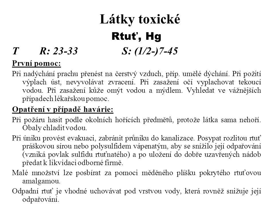 Látky toxické Rtuť, Hg TR: 23-33S: (1/2-)7-45 První pomoc: Při nadýchání prachu přenést na čerstvý vzduch, příp. umělé dýchání. Při požití výplach úst
