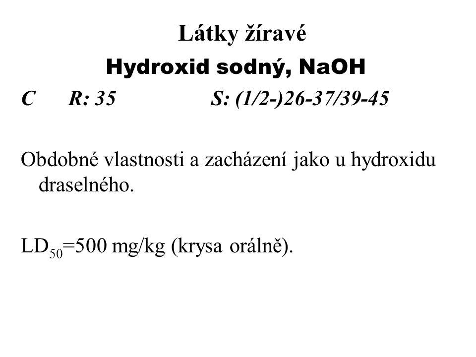 Látky žíravé Hydroxid sodný, NaOH CR: 35S: (1/2-)26-37/39-45 Obdobné vlastnosti a zacházení jako u hydroxidu draselného. LD 50 =500 mg/kg (krysa oráln
