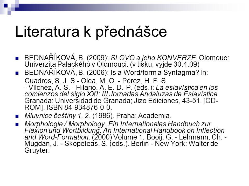 Literatura k přednášce BEDNAŘÍKOVÁ, B. (2009): SLOVO a jeho KONVERZE. Olomouc: Univerzita Palackého v Olomouci. (v tisku, vyjde 30.4.09) BEDNAŘÍKOVÁ,