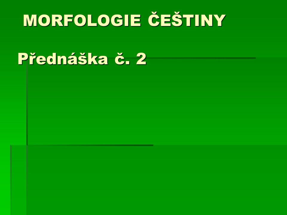 MORFOLOGIE ČEŠTINY Přednáška č. 2 MORFOLOGIE ČEŠTINY Přednáška č. 2