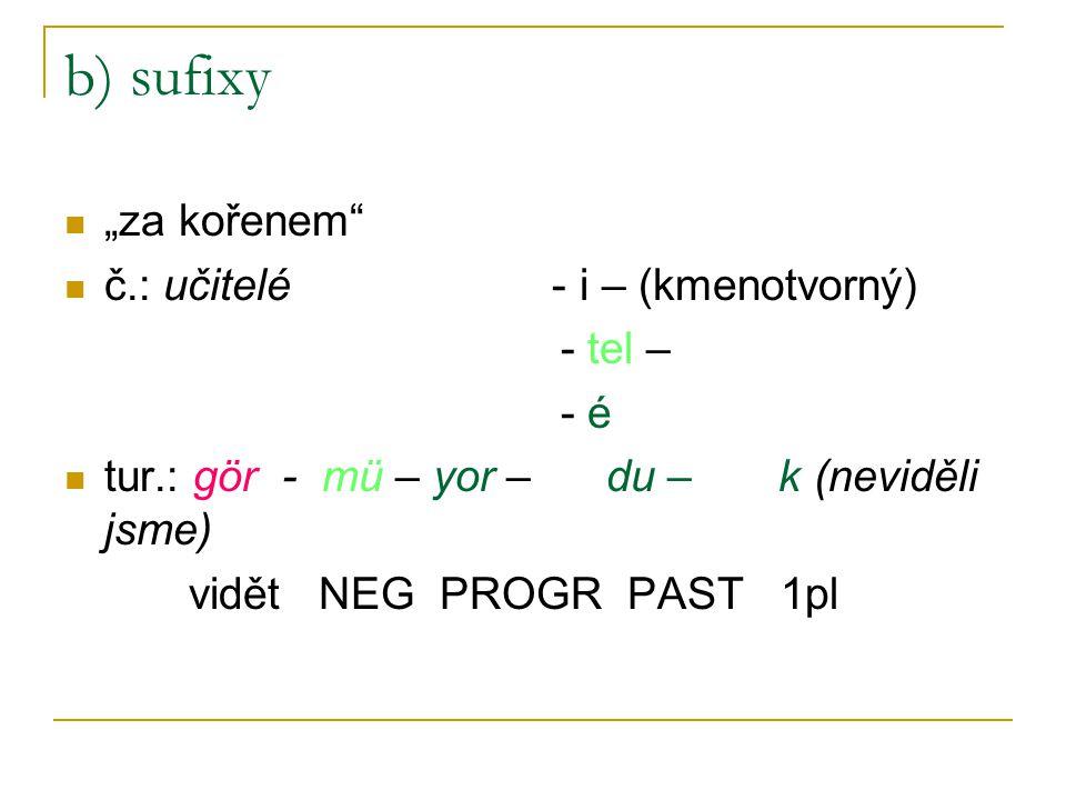 """b) sufixy """"za kořenem"""" č.: učitelé - i – (kmenotvorný) - tel – - é tur.: gör - mü – yor – du – k (neviděli jsme) vidět NEG PROGR PAST 1pl"""