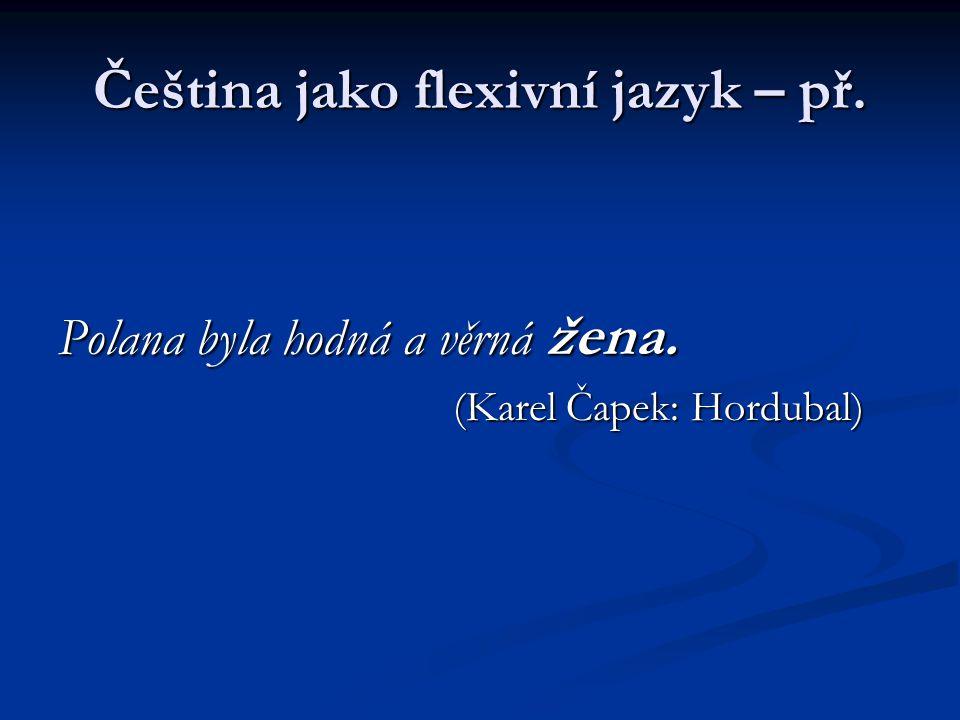 Čeština jako flexivní jazyk – př. Polana byla hodná a věrná žena. (Karel Čapek: Hordubal) (Karel Čapek: Hordubal)