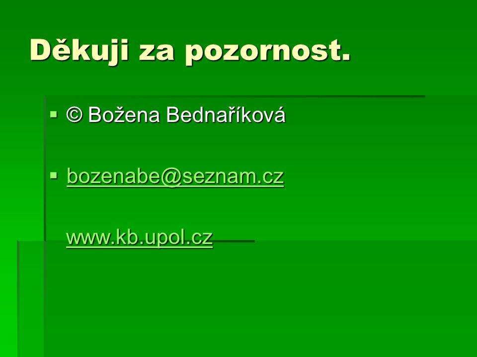 Děkuji za pozornost.  © Božena Bednaříková  bozenabe@seznam.cz bozenabe@seznam.cz www.kb.upol.cz www.kb.upol.czwww.kb.upol.cz