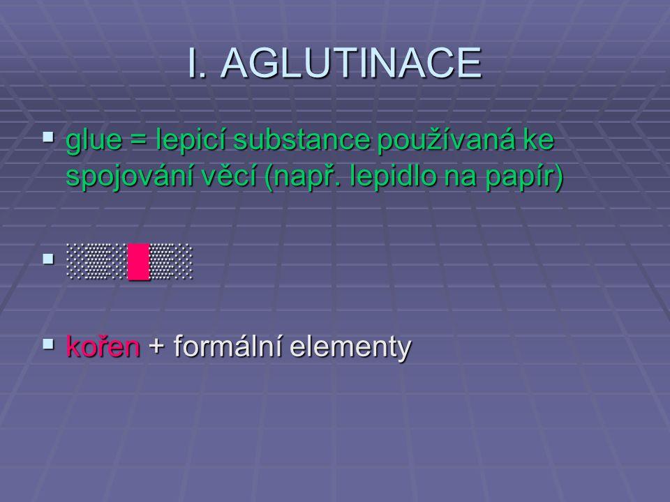 I. AGLUTINACE  glue = lepicí substance používaná ke spojování věcí (např. lepidlo na papír)  ░▒░█▒░  kořen + formální elementy