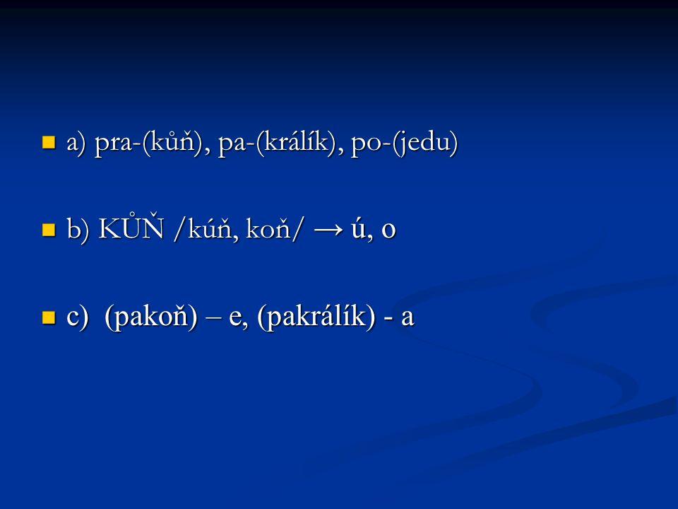a) pra-(kůň), pa-(králík), po-(jedu) a) pra-(kůň), pa-(králík), po-(jedu) b) KŮŇ /kúň, koň/ → ú, o b) KŮŇ /kúň, koň/ → ú, o c) (pakoň) – e, (pakrálík)
