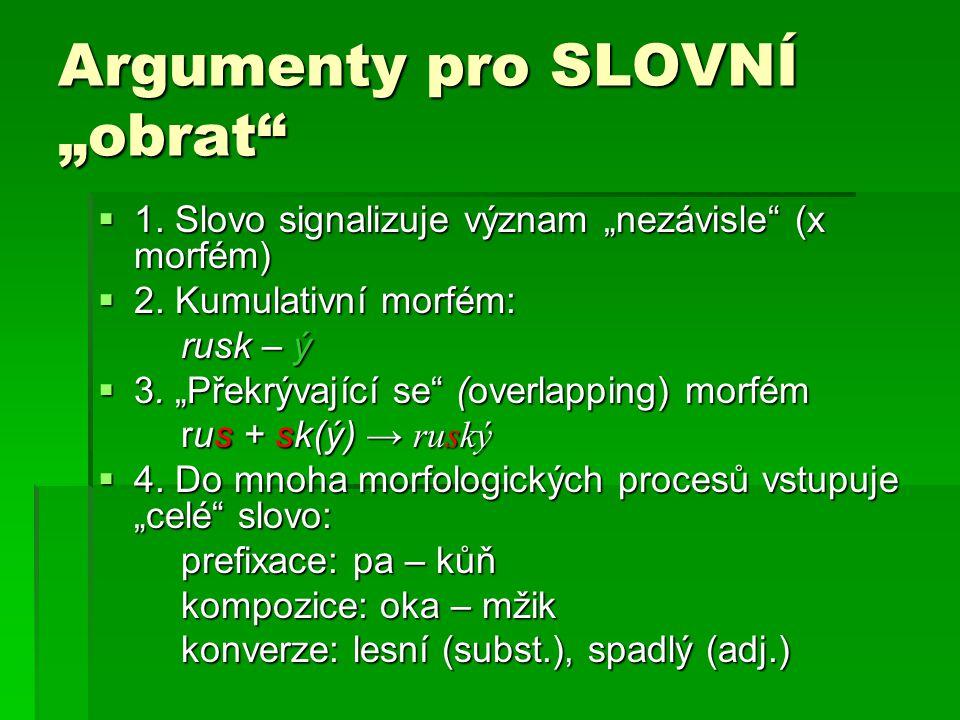 """Argumenty pro SLOVNÍ """"obrat""""  1. Slovo signalizuje význam """"nezávisle"""" (x morfém)  2. Kumulativní morfém: rusk – ý rusk – ý  3. """"Překrývající se"""" (o"""