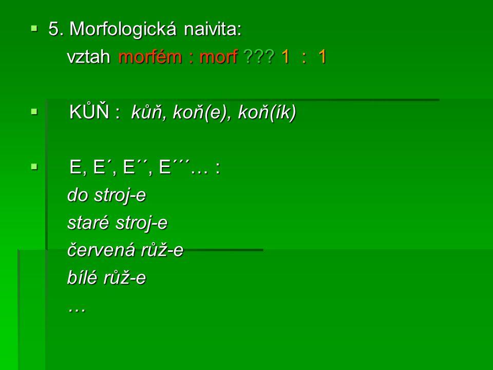  5. Morfologická naivita: vztah morfém : morf ??? 1 : 1 vztah morfém : morf ??? 1 : 1  KŮŇ : kůň, koň(e), koň(ík)  E, E´, E´´, E´´´… : do stroj-e d
