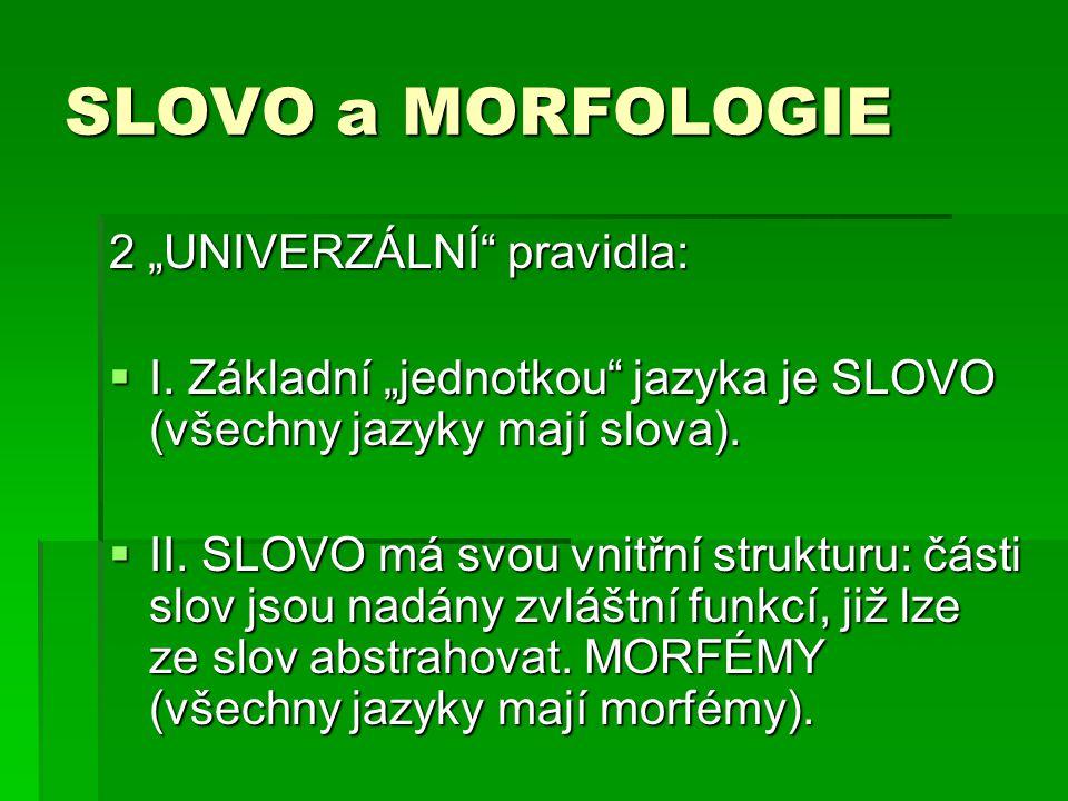 """SLOVO a MORFOLOGIE 2 """"UNIVERZÁLNÍ"""" pravidla:  I. Základní """"jednotkou"""" jazyka je SLOVO (všechny jazyky mají slova).  II. SLOVO má svou vnitřní strukt"""