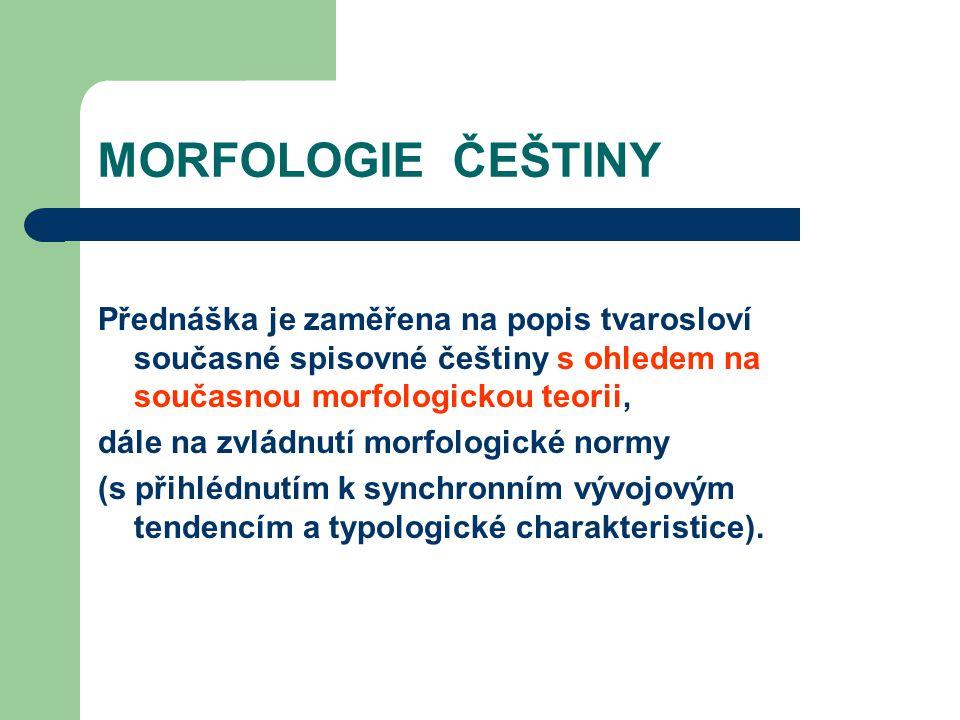 MORFOLOGIE ČEŠTINY Přednáška je zaměřena na popis tvarosloví současné spisovné češtiny s ohledem na současnou morfologickou teorii, dále na zvládnutí