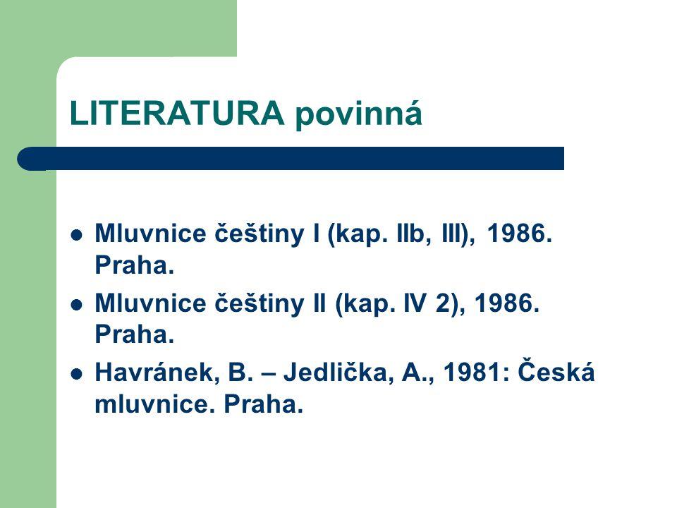 LITERATURA povinná Mluvnice češtiny I (kap. IIb, III), 1986. Praha. Mluvnice češtiny II (kap. IV 2), 1986. Praha. Havránek, B. – Jedlička, A., 1981: Č