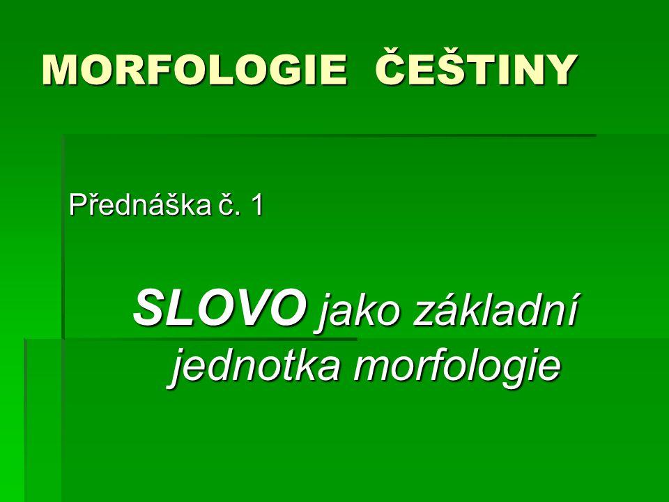 MORFOLOGIE ČEŠTINY Přednáška č. 1 SLOVO jako základní jednotka morfologie